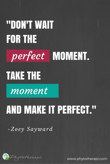 -Don't wait for the perfect moment. Take